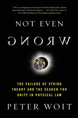 Not Even Wrong: The Failure of String Theory and the Search for Unity in Physical Law - Woit, Peter