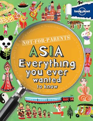 Not for Parents Asia: Everything You Ever Wanted to Know - Lonely Planet