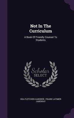 Not in the Curriculum: A Book of Friendly Counsel to Students - Gardner, Ora Fletcher, and Frank Latimer Janeway (Creator)