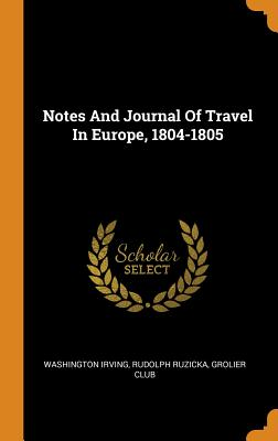 Notes and Journal of Travel in Europe, 1804-1805 - Irving, Washington, and Ruzicka, Rudolph, and Club, Grolier