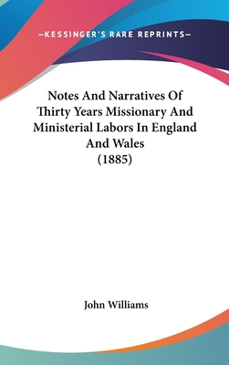 Notes and Narratives of Thirty Years Missionary and Ministerial Labors in England and Wales (1885) - Williams, John, Professor