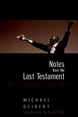 Notes from the Last Testament: The Struggle for Haiti - Deibert, Michael, and Peck, Raoul (Introduction by), and Goave, Ti (Prologue by)
