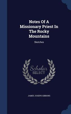 Notes of a Missionary Priest in the Rocky Mountains: Sketches - Gibbons, James Joseph