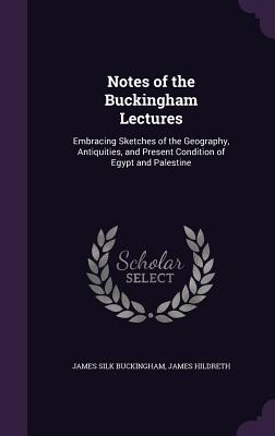 Notes of the Buckingham Lectures: Embracing Sketches of the Geography, Antiquities, and Present Condition of Egypt and Palestine - Buckingham, James Silk