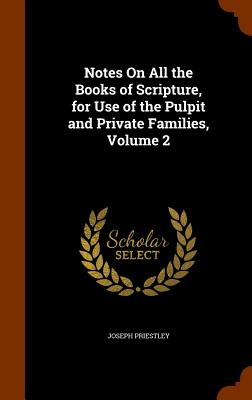 Notes on All the Books of Scripture, for Use of the Pulpit and Private Families, Volume 2 - Priestley, Joseph