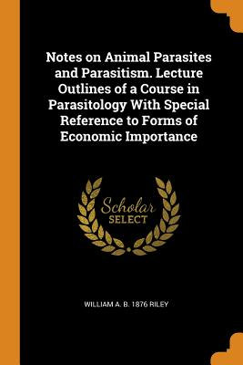 Notes on Animal Parasites and Parasitism. Lecture Outlines of a Course in Parasitology with Special Reference to Forms of Economic Importance - Riley, William a B 1876