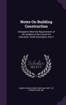 Notes on Building Construction: Arranged to Meet the Requirements of the Syllabus of the Council on Education, South Kensington, Part 2 - Fidler, Henry, and Great Britain Dept of Science and Art (Creator)