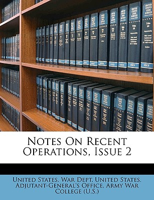Notes on Recent Operations, Issue 2 - United States War Dept, States War Dept (Creator), and United States Adjutant-General's Office, States Adjutant-General's Office (Creator), and U S Army War College (Creator)