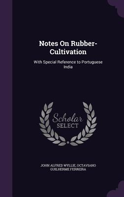 Notes on Rubber-Cultivation: With Special Reference to Portuguese India - Wyllie, John Alfred, and Ferreira, Octaviano Guilherme