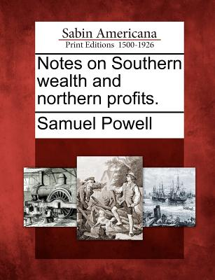 Notes on Southern Wealth and Northern Profits. - Powell, Samuel