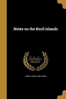 Notes on the Kuril Islands - Snow, Henry James 1848-