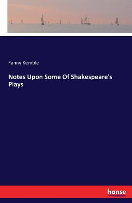 Notes Upon Some of Shakespeare's Plays - Kemble, Fanny