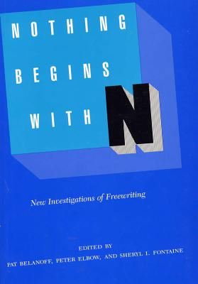 Nothing Begins with N: New Investigations of Freewriting - Belanoff, Pat, Professor, B.A., M.A., PH.D. (Editor), and Elbow, Peter, Professor, B.A., M.A., PH.D. (Editor), and Fontaine...