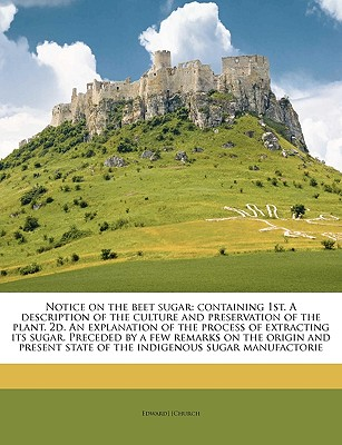 Notice on the Beet Sugar: Containing 1st. a Description of the Culture and Preservation of the Plant. 2D. an Explanation of the Process of Extracting Its Sugar. Preceded by a Few Remarks on the Origin and Present State of the Indigenous Sugar Manufactorie - Church, Edward