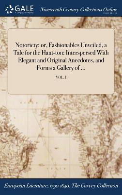 Notoriety: Or, Fashionables Unveiled, a Tale for the Haut-Ton: Interspersed with Elegant and Original Anecdotes, and Forms a Gallery of ...; Vol. I - Castigator (Creator)