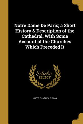 Notre Dame de Paris; A Short History & Description of the Cathedral, with Some Account of the Churches Which Preceded It - Hiatt, Charles B 1869 (Creator)