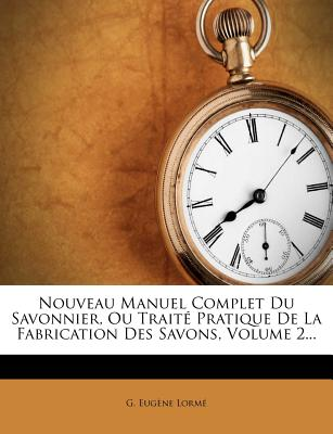 Nouveau Manuel Complet Du Savonnier, Ou Traite Pratique de La Fabrication Des Savons, Volume 2... - Lorm?, G Eug, and Lorme, G Eugene