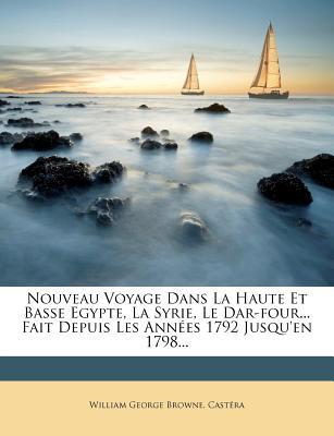 Nouveau Voyage Dans La Haute Et Basse Egypte, La Syrie, Le Dar-Four... Fait Depuis Les Annees 1792 Jusqu'en 1798... - Browne, William George