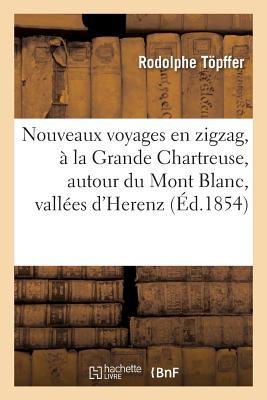 Nouveaux Voyages En Zigzag, a la Grande Chartreuse, Autour Du Mont Blanc, Dans Les Vallees - Topffer, Rodolphe