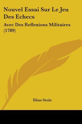 Nouvel Essai Sur Le Jeu Des Echecs: Avec Des Reflexions Militaires (1789) - Stein, Elias