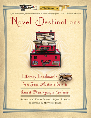 Novel Destinations: Literary Landmarks from Jane Austen's Bath to Ernest Hemingway's Key West - Schmidt, Shannon McKenna, and Rendon, Joni, and Pearl, Matthew (Foreword by)