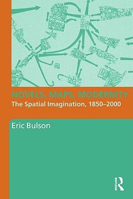 Novels, Maps, Modernity: The Spatial Imagination, 1850-2000 - Bulson, Eric