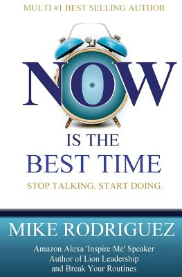 Now Is the Best Time: Stop Talking. Start Doing. - Rodriguez, Mike