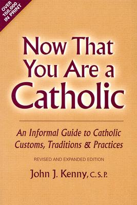 Now That You Are a Catholic: An Informal Guide to Catholic Customs, Traditions and Practices - Kenny, John J
