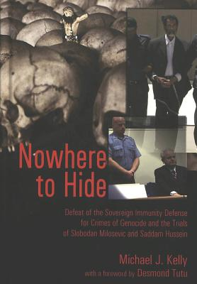 Nowhere to Hide: Defeat of the Sovereign Immunity Defense for Crimes of Genocide and the Trials of Slobodan Milosevic and Saddam Hussein - Kelly, Michael J