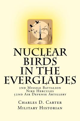 Nuclear Birds in the Everglades: The 2nd Missile Battalion 52nd Air Defense Artillery: 1962-1979 - Carter, Charles D