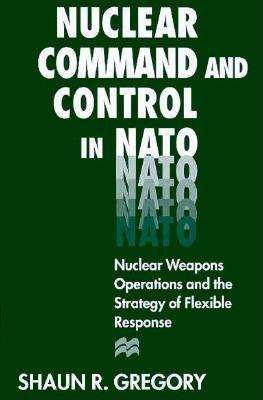 Nuclear Command and Control in NATO: Nuclear Weapons Operations and the Strategy of Flexible Response - Gregory, Shaun