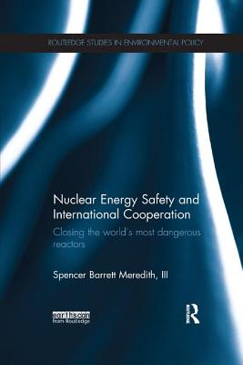 Nuclear Energy Safety and International Cooperation: Closing the World's Most Dangerous Reactors - Meredith, Spencer Barrett, III