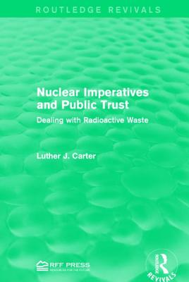 Nuclear Imperatives and Public Trust: Dealing with Radioactive Waste - Carter, Luther J, Professor