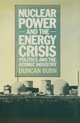 Nuclear Power and the Energy Crisis: Politics and the Atomic Industry - Burn, D