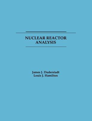 Nuclear Reactor Analysis - Duderstadt, James J, Professor, and Duderstadt, and Hamilton, E