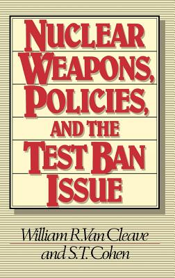 Nuclear Weapons, Policies, and the Test Ban Issue - Van Cleave, William R, and Cohen, S T, and Unknown