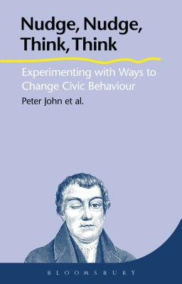 Nudge, Nudge, Think, Think: Experimenting with Ways to Change Civic Behaviour - John, Peter, and Cotterill, Sarah, and Liu, Hanhua