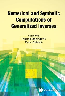 Numerical And Symbolic Computations Of Generalized Inverses - Wei, Yimin, and Stanimirovic, Predrag, and Petkovic, Marko