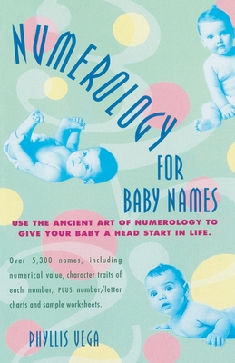 Numerology for Baby Names: Use the Ancient Art of Numerology to Give Your Baby a Head Start in Life - Vega, Phyllis