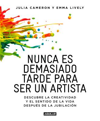 Nunca Es Demasiado Tarde Para Ser Un Artista / It's Never Too Late to Begin Again: Descubre La Creatividad y El Sentido de la Vida Despues de la Jubilacion / Discovering Creativity and Meaning at Midlife and Beyond - Cameron, Julia