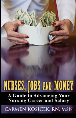 Nurses, Jobs and Money: A Guide to Advancing Your Nursing Career and Salary - Kosicek Rn Msn, Carmen