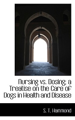 Nursing vs. Dosing; A Treatise on the Care of Dogs in Health and Disease - Hammond, S T