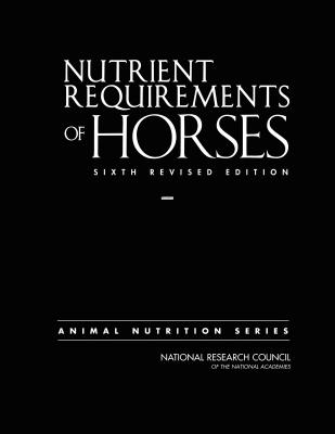 Nutrient Requirements of Horses: Sixth Revised Edition - National Research Council, and Division on Earth and Life Studies, and Board on Agriculture and Natural Resources