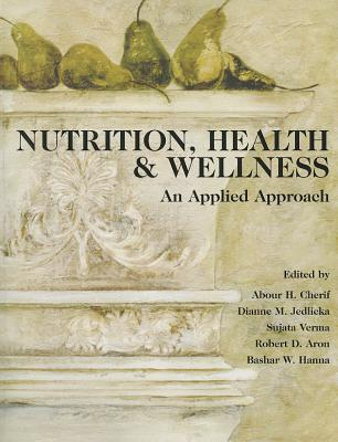 Nutrition, Health & Wellness: An Applied Approach - Cherif, Abour H (Editor), and Jedlicka, Dianne M (Editor), and Verma, Sujata (Editor)