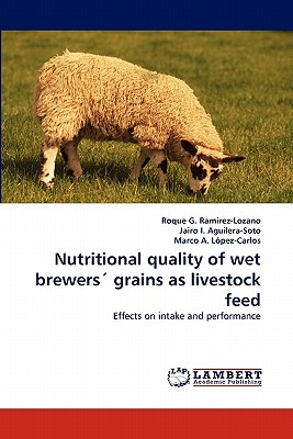Nutritional Quality of Wet Brewers' Grains as Livestock Feed - Ramirez-Lozano, Roque G, and I Aguilera-Soto, Jairo, and A Lopez-Carlos, Marco
