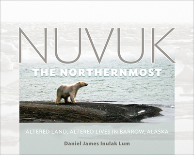 Nuvuk, the Northernmost: Altered Land, Altered Lives in Barrow, Alaska - Lum, Daniel James Inulak