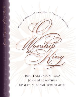 O Worship the King: Hymns of Assurance and Praise to Encourage Your Heart - MacArthur, John F, Dr., Jr., and Tada, Joni Eareckson, and Wolgemuth, Robert