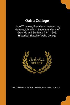 Oahu College: List of Trustees, Presidents, Instructors, Matrons, Librarians, Superintendents of Grounds and Students, 1841-1906. Historical Sketch of Oahu College - De Alexander, William Witt, and Punahou School (Creator)