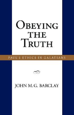 Obeying the Truth: Paul's Ethics in Galatians - Barclay, John M G