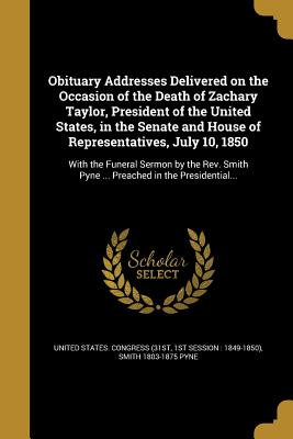 Obituary Addresses Delivered on the Occasion of the Death of Zachary Taylor, President of the United States, in the Senate and House of Representatives, July 10, 1850 - United States Congress (31st, 1st Sessi (Creator), and Pyne, Smith 1803-1875